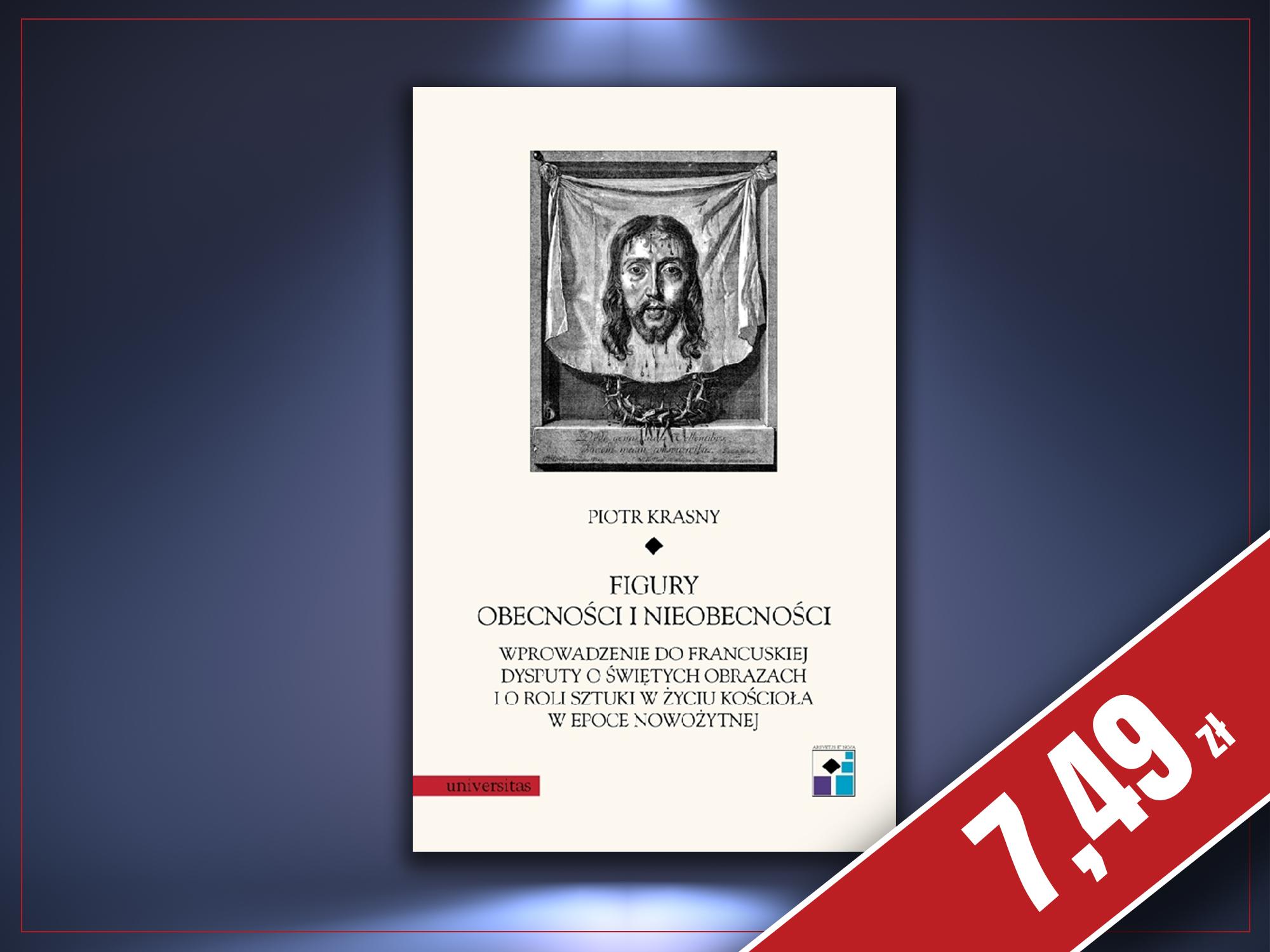 Figury obecności i nieobecności. Wprowadzenie do francuskiej dysputy o świętych obrazach i o roli sztuki w życiu Kościoła w epoce nowożytnej, Piotr Krasny